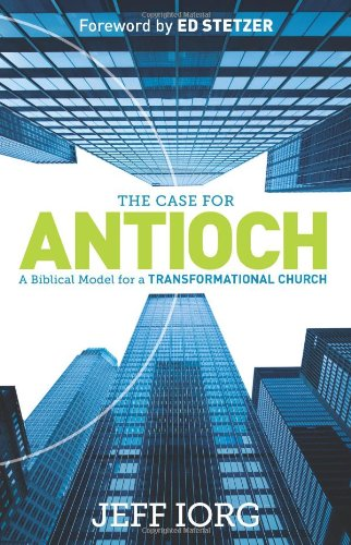 The Case for Antioch: A Biblical Model for a Transformational Church: Jeff Iorg