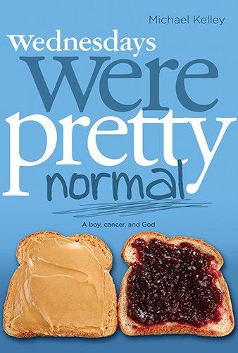 Wednesdays Were Pretty Normal: A Boy, Cancer, and God: Kelley, Michael
