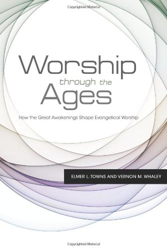 Worship Through the Ages: How the Great Awakenings Shape Evangelical Worship (143367257X) by Towns, Elmer L.; Whaley, Vernon M.