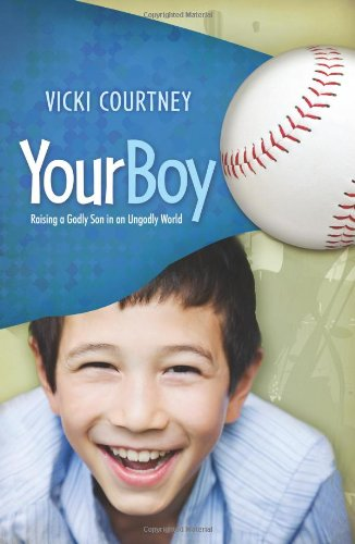 Your Boy : Raising a Godly Son in an Ungodly World