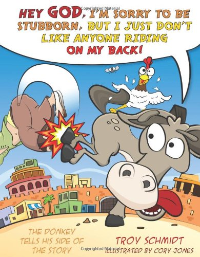 The Donkey Tells His Side of the Story: Hey God, I'm Sorry to Be Stubborn, But I Just Don&#x27...