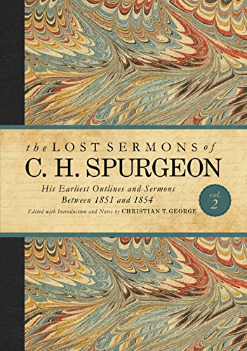The Lost Sermons of C. H. Spurgeon Volume II: His Earliest Outlines and Sermons Between 1851 and ...