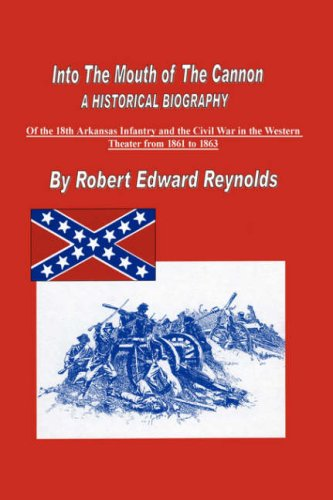 9781434302809: Into The Mouth of The Cannon: A Historical Biography of the 18th Arkansas Infantry and the Civil War in the Western Theater from 1861 to 1863