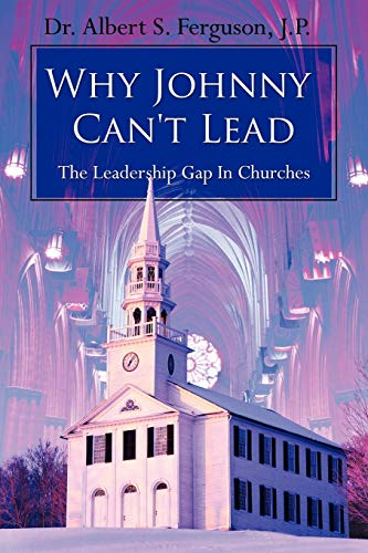 Why Johnny Can't Lead: The Leadership Gap In Churches: Albert S Ferguson