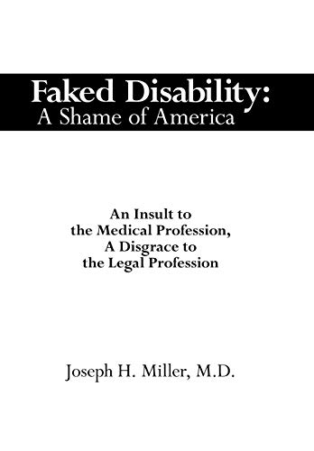 Faked Disability: A Shame of America: An Insult to the Medical Profession, a Disgrace to the Legal ...