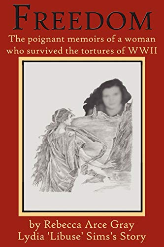 Freedom: The Poignant Memoirs of a Woman Who Survived the Tortures of WWII.: Gray, Rebecca Arce