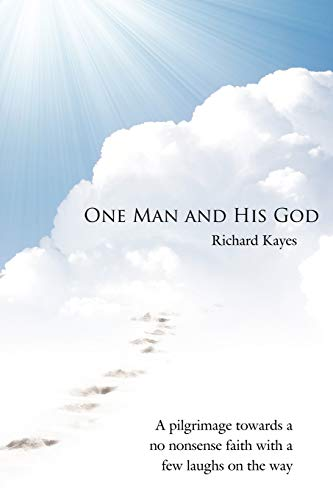 One Man and His God A pilgrimage towards a no nonsense faith with a few laughs on the way: Richard ...