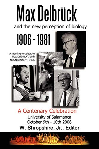 Max Delbruck and the New Perception of Biology 1906-1981: A Centenary Celebration University of ...