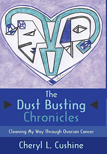 The Dust Busting Chronicles: Cleaning My Way Through Ovarian Cancer: Cheryl L. Cushine