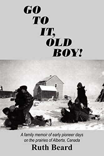 GO TO IT, OLD BOY!: A family memoir of early pioneer days on the prairies of Alberta, Canada: Beard...