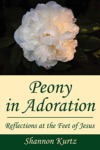 Peony in Adoration: Reflections at the Feet of Jesus: Kurtz, Shannon