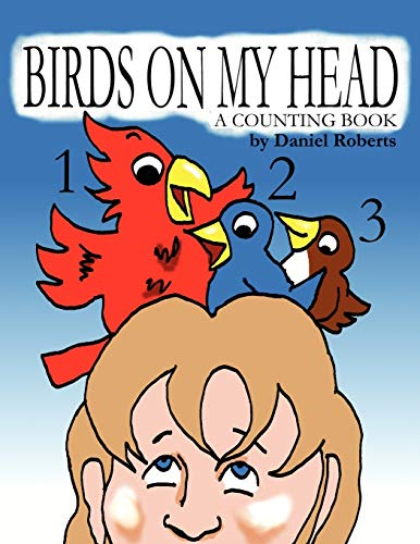 Birds on My Head A Counting Book: Daniel Roberts
