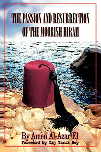 The Passion and Resurrection of the Moorish Hiram: Or the Metaphysical Subjugation and Posthumous ...