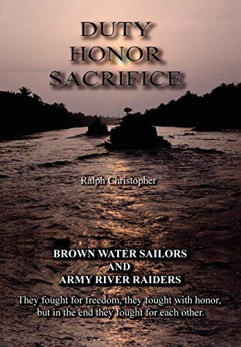 Duty, Honor, Sacrifice: Brown Water Sailors and Army River Raiders (SIGNED): Christopher, Ralph
