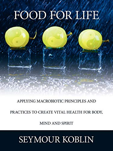 Food for Life: Applying Macrobiotic Principles and Practices to Create Vital Health for Body, Mind,...