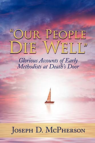 Our People Die Well: Glorious Accounts of Early Methodists at Deaths Door: Joseph D. McPherson
