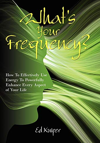 Whats Your Frequency?: How to Effectively Use Energy to Powerfully Enhance Every Aspect of Your ...