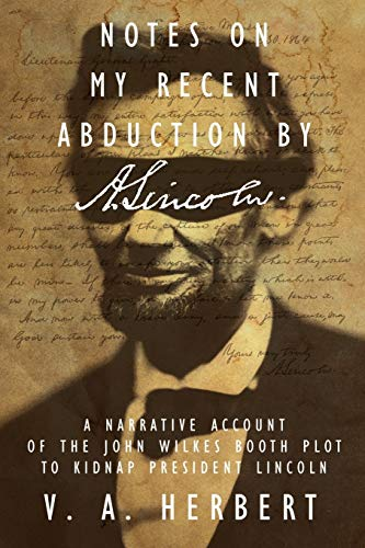 Notes on My Recent Abduction by A. Lincoln A Narrative Account of the John Wilkes Booth Plot to ...