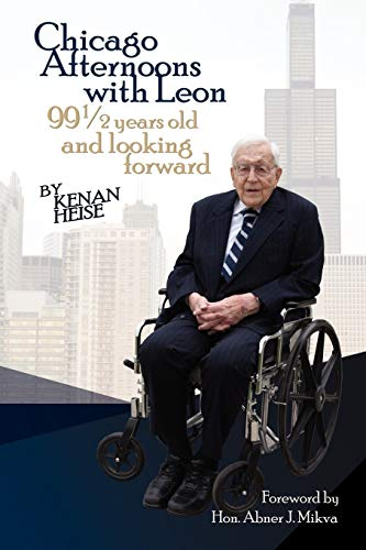 Chicago Afternoons with Leon: 99 1/2 Years Old and Looking Forward: Heise, Kenan