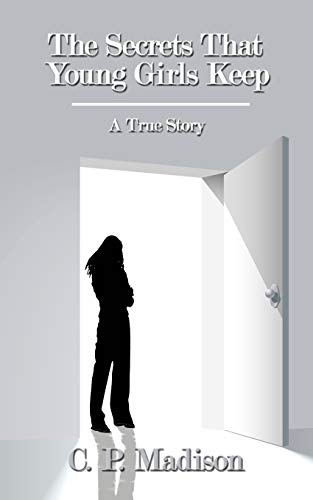 The Secrets That Young Girls Keep: A True Story: Madison, C. P.