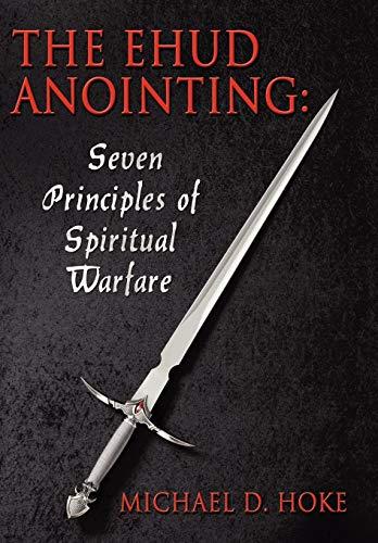 The Ehud Anointing: Seven Principles of Spiritual Warfare: Michael D. Hoke