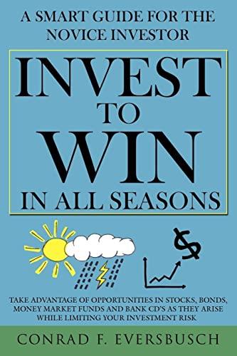 Invest to Win in All Seasons: A Smart Guide for the Novice Investor: Conrad F. Eversbusch