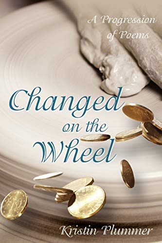 Changed on the Wheel A Progression of Poems: Kristin Plummer