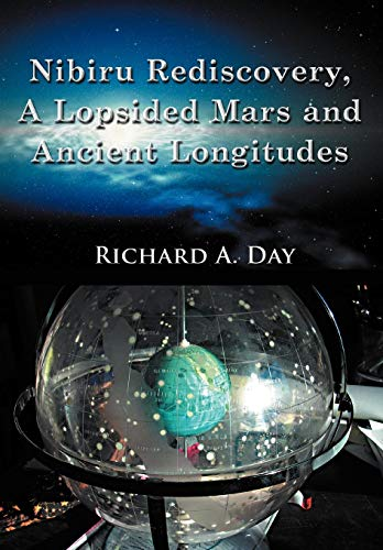 Nibiru Rediscovery, a Lopsided Mars and Ancient Longitudes: Day, Richard A.; Richard a. Day, Ph. D.