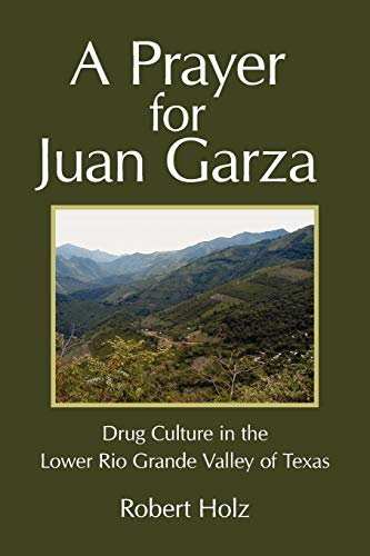 A Prayer for Juan Garza: Drug Culture in the Lower Rio Grande Valley of Texas: Robert Holz