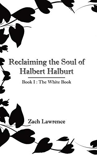 Reclaiming The Soul Of Halbert Halburt Book I The White Book: Zach Lawrence