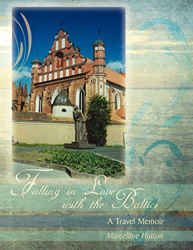 Falling in Love with the Baltics: A Travel Memoir: Marcelline Hutton