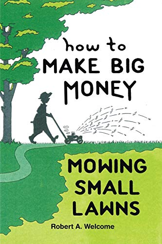 How To Make Big Money Mowing Small Lawns: Robert A. Welcome