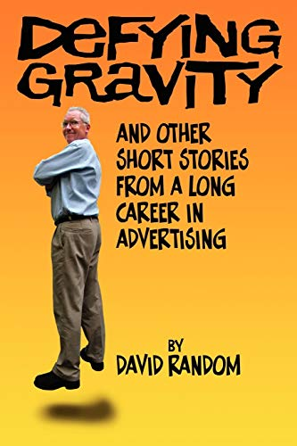 Defying Gravity and other Short Stories from a Long Career in Advertising: Random, David