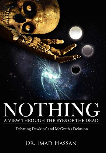 Nothing: A View Through the Eyes of the Dead: Debating Dawkins and McGraths Delusion: Imad Hassan
