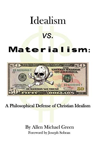 Idealism vs. Materialism A Philosophical Defense of Christianity: Allen Michael Green