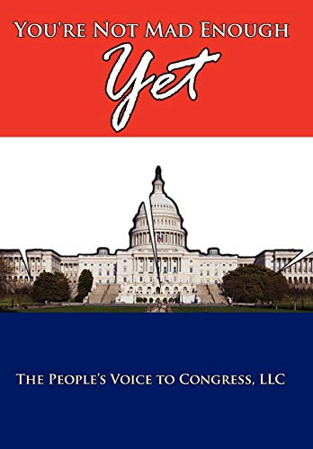 Youre Not Mad Enough Yet: The People's Voice To Congress Llc