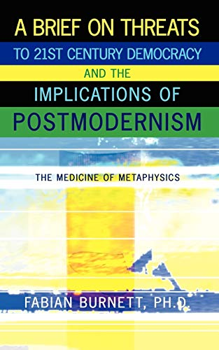 9781434379740: A Brief On Threats To 21st Century Democracy and The Implications of Postmodernism: The Medicine of Metaphysics