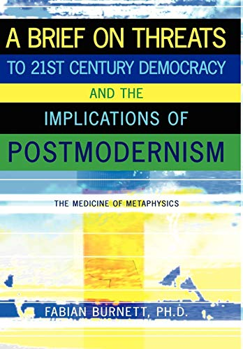 9781434379757: A Brief on Threats to 21st Century Democracy and the Implications of Postmodernism: The Medicine of Metaphysics