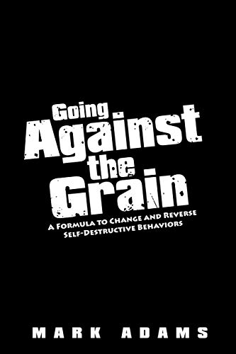 Going Against the Grain: A Formula to Change and Reverse Self-Destructive Behaviors (143438070X) by Mark Adams