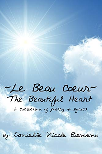 Le Beau Coeurthe Beautiful Heart: A Collection of Poetry Lyrics: Danielle Nicole Bienvenu