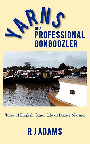 Yarns of a Professional Gongoozler Tales of English Canal Life at Dixies Marina: R J Adams