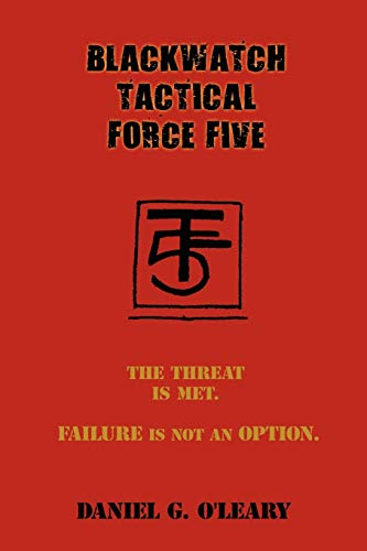BLACKWATCH TACTICAL FORCE FIVE: The Threat Is: Daniel G. O'Leary