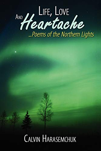 9781434393869: Life, Love And Heartache . . . Poems of the Northern Lights