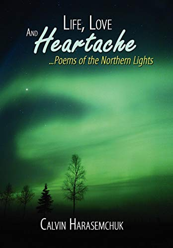 9781434393876: Life, Love And Heartache...Poems of the Northern Lights