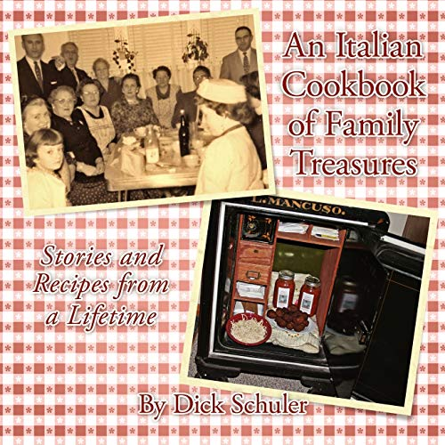 An Italian Cookbook of Family Treasures: Stories and Recipes from a Lifetime: Richard Schuler