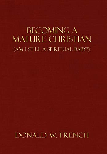 Becoming a Mature Christian: Am I Still a Spiritual Baby?: Donald W. French