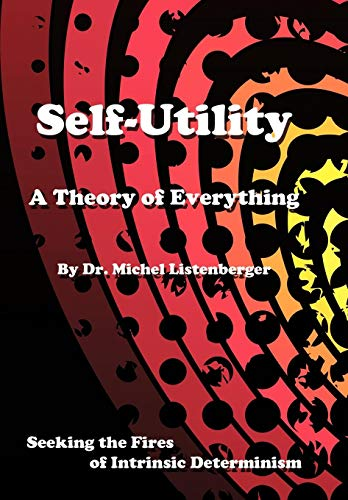 Self-Utility: A Theory of Everything: Seeking the Fires of Intrinsic Determinism: OD Michel ...