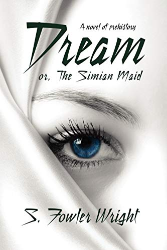 Dream; or, The Simian Maid: A Fantasy of Prehistory: S. Fowler Wright