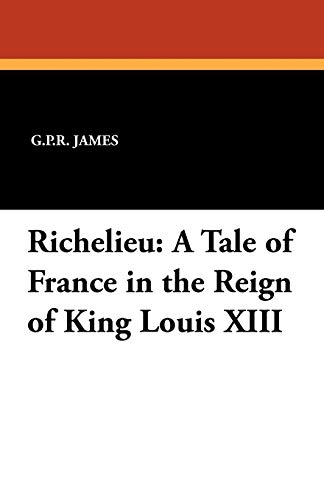 Richelieu: A Tale of France in the Reign of King Louis XIII: G. P. R. James