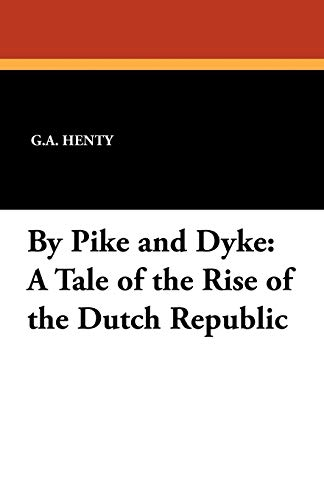 By Pike and Dyke: A Tale of the Rise of the Dutch Republic: G. A. Henty
